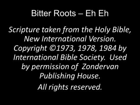 Bitter Roots – Eh Eh Scripture taken from the Holy Bible, New International Version. Copyright ©1973, 1978, 1984 by International Bible Society. Used by.