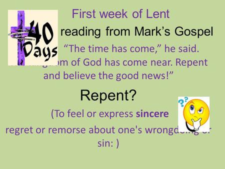 "First week of Lent A A A reading from Mark's Gospel ""The time has come,"" he said. The kingdom of God has come near. Repent and believe the good news!"""