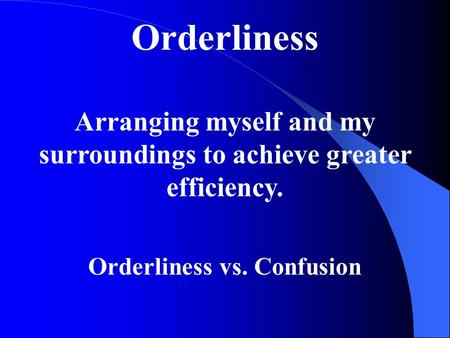 Orderliness Arranging myself and my surroundings to achieve greater efficiency. Orderliness vs. Confusion.