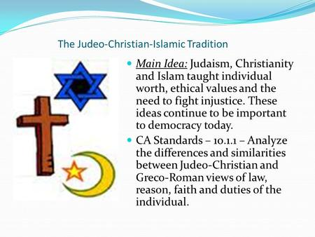 The Judeo-Christian-Islamic Tradition Main Idea: Judaism, Christianity and Islam taught individual worth, ethical values and the need to fight injustice.