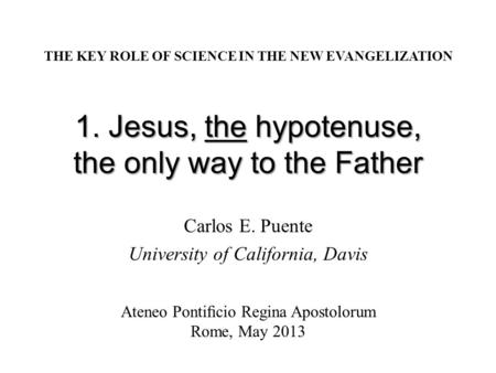 1. Jesus, the hypotenuse, the only way to the Father Carlos E. Puente University of California, Davis THE KEY ROLE OF SCIENCE IN THE NEW EVANGELIZATION.