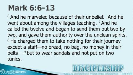 """Genuine discipleship is wholehearted discipleship."" – John Stott 6 And he marveled because of their unbelief. And he went about among the villages teaching."
