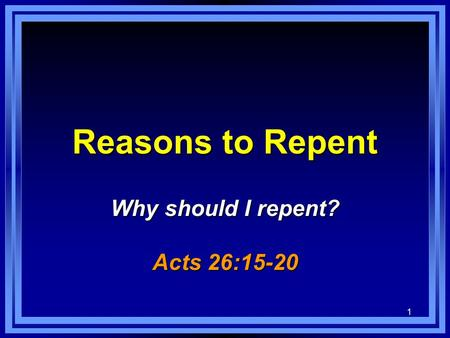 1 Reasons to Repent Why should I repent? Acts 26:15-20.