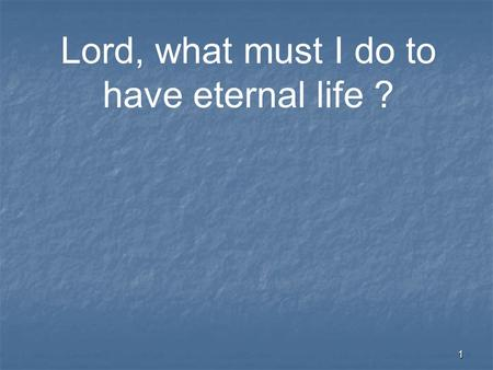 "1 Lord, what must I do to have eternal life ?. 2 ""There is forgiveness of sins."