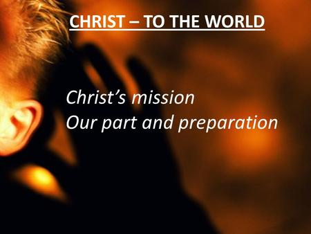 CHRIST – TO THE WORLD Christ's mission Our part and preparation.
