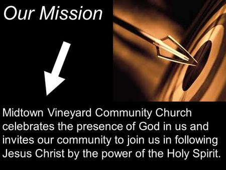 Our Mission Midtown Vineyard Community Church celebrates the presence of God in us and invites our community to join us in following Jesus Christ by the.
