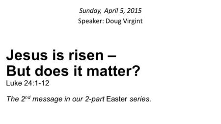 Sunday, April 5, 2015 Speaker: Doug Virgint Jesus is risen – But does it matter? Luke 24:1-12 The 2 nd message in our 2-part Easter series.