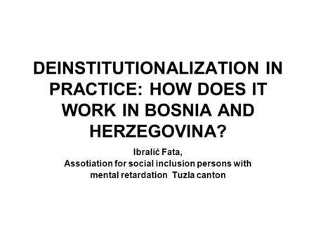 DEINSTITUTIONALIZATION IN PRACTICE: HOW DOES IT WORK IN BOSNIA AND HERZEGOVINA? Ibralić Fata, Assotiation for social inclusion persons with mental retardation.