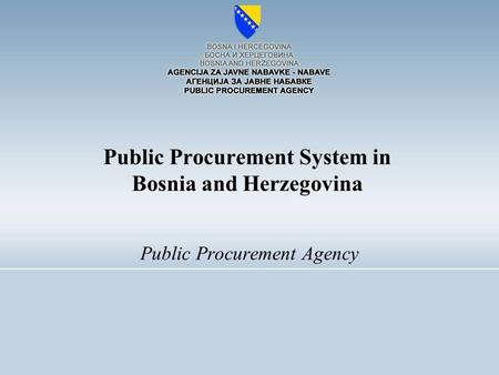 Public Procurement Agency Public Procurement System in Bosnia and Herzegovina.