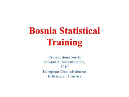 Bosnia Statistical Training Prosecution/Courts Session 8, November 23, 2010 European Commission on Efficiency of Justice.