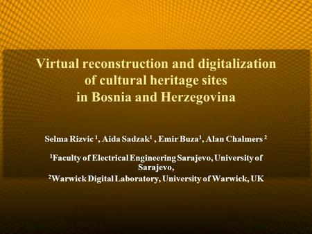Virtual reconstruction and digitalization of cultural heritage sites in Bosnia and Herzegovina Selma Rizvic 1, Aida Sadzak 1, Emir Buza 1, Alan Chalmers.
