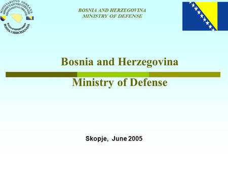 BOSNIA AND HERZEGOVINA MINISTRY OF DEFENSE Bosnia and Herzegovina Ministry of Defense Skopje, June 2005.