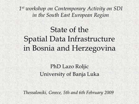 Thessaloniki, Greece, 5th and 6th February 2009 State of the Spatial Data Infrastructure in Bosnia and Herzegovina PhD Lazo Roljic University of Banja.
