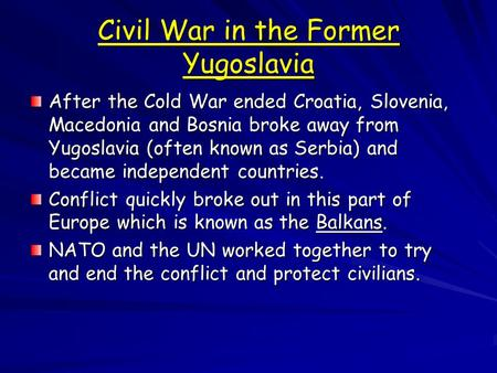 Civil War in the Former Yugoslavia After the Cold War ended Croatia, Slovenia, Macedonia and Bosnia broke away from Yugoslavia (often known as Serbia)