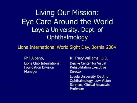 Living Our Mission: Eye Care Around the World Loyola University, Dept. of Ophthalmology Phil Albano, Lions Club International Foundation Division Manager.
