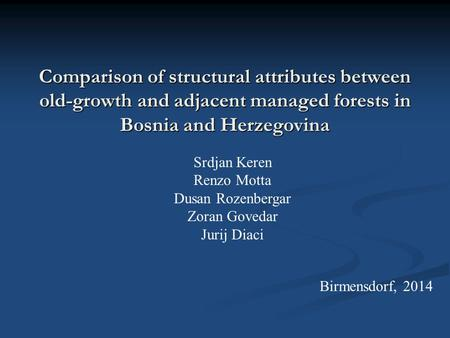 Comparison of structural attributes between old-growth and adjacent managed forests in Bosnia and Herzegovina Srdjan Keren Renzo Motta Dusan Rozenbergar.