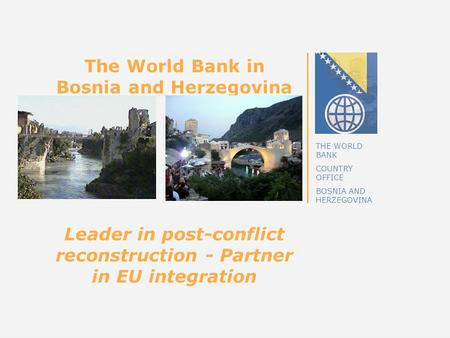 THE WORLD BANK COUNTRY OFFICE BOSNIA AND HERZEGOVINA The World Bank in Bosnia and Herzegovina Leader in post-conflict reconstruction - Partner in EU integration.