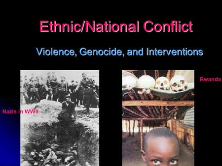 Ethnic/National Conflict Violence, Genocide, and Interventions Nazis in WWII Rwanda.