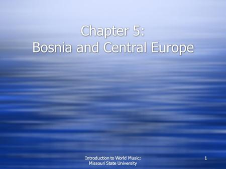 Introduction to World Music; Missouri State University 1 Chapter 5: Bosnia and Central Europe.
