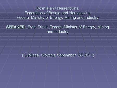 Bosnia and Herzegovina Federation of Bosnia and Herzegovina Federal Ministry of Energy, Mining and Industry SPEAKER: Erdal Trhulj, Federal Minister of.