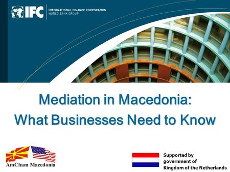 Mediation in Macedonia: What Businesses Need to Know Supported by government of Kingdom of the Netherlands.