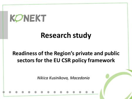 Research study Readiness of the Region's private and public sectors for the EU CSR policy framework Nikica Kusinikova, Macedonia.
