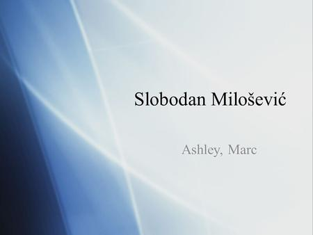 Slobodan Milošević Ashley, Marc. Situation prior:  Communism  Fall of Berlin wall  Relative peace  Independence of Slovenia and Croatia (ethnic tension.