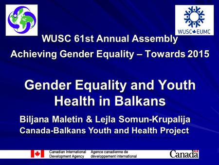 WUSC 61st Annual Assembly Achieving Gender Equality – Towards 2015 Gender Equality and Youth Health in Balkans Biljana Maletin & Lejla Somun-Krupalija.