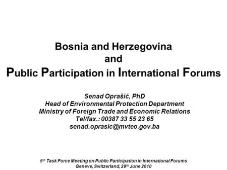 Bosnia and Herzegovina and P ublic P articipation in I nternational F orums 5 th Task Force Meeting on Public Participation in International Forums Geneve,