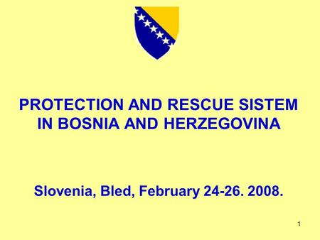 1 PROTECTION AND RESCUE SISTEM IN BOSNIA AND HERZEGOVINA Slovenia, Bled, February 24-26. 2008.