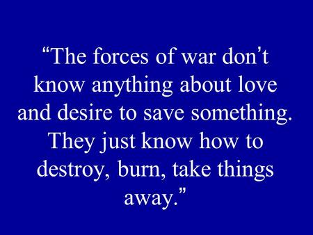 """The forces of war don't know anything about love and desire to save something. They just know how to destroy, burn, take things away."""