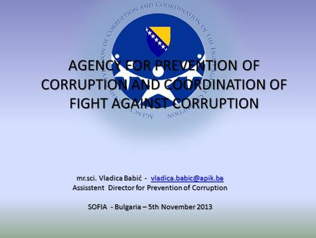 AGENCY FOR PREVENTION OF CORRUPTION AND COORDINATION OF FIGHT AGAINST CORRUPTION mr.sci. Vladica Babić -  Assisstent.