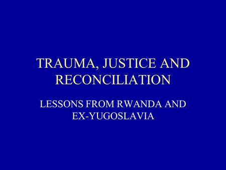 TRAUMA, JUSTICE AND RECONCILIATION LESSONS FROM RWANDA AND EX-YUGOSLAVIA.