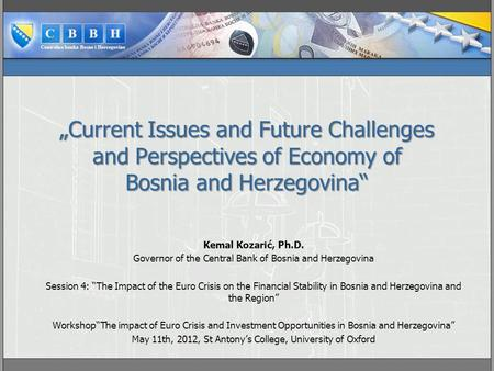 """Current Issues and Future Challenges and Perspectives of Economy of Bosnia and Herzegovina"" Kemal Kozarić, Ph.D. Governor of the Central Bank of Bosnia."