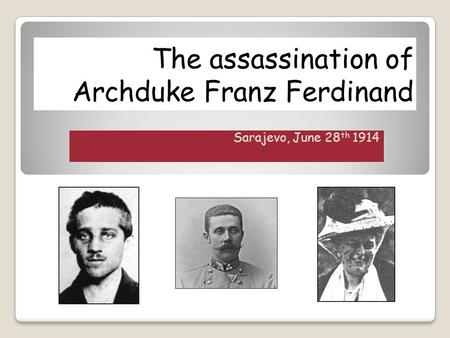 The assassination of Archduke Franz Ferdinand Sarajevo, June 28 th 1914.