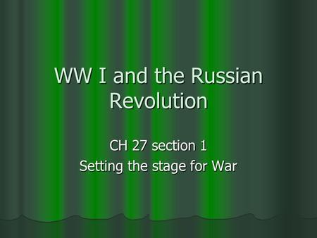 WW I and the Russian Revolution CH 27 section 1 Setting the stage for War.