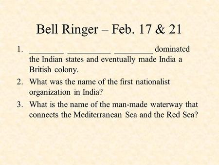 Bell Ringer – Feb. 17 & 21 1.________ __________ _________ dominated the Indian states and eventually made India a British colony. 2.What was the name.