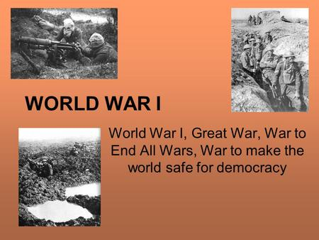 WORLD WAR I World War I, Great War, War to End All Wars, War to make the world safe for democracy.