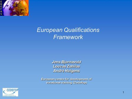 1 Jens Bjornavold Loucas Zahilas André Huigens European centre for development of vocational training (Cedefop) European Qualifications Framework.