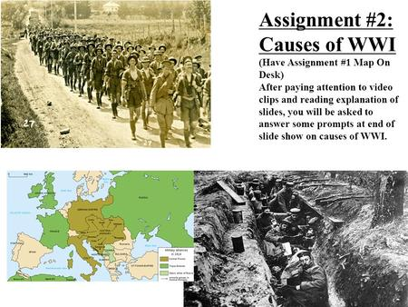 Assignment #2: Causes of WWI (Have Assignment #1 Map On Desk) After paying attention to video clips and reading explanation of slides, you will be asked.