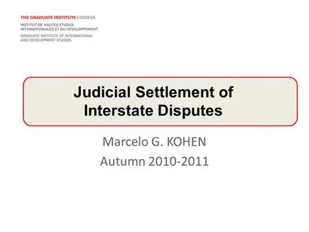 Marcelo G. KOHEN Autumn 2010-2011 Judicial Settlement of Interstate Disputes.