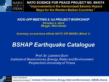 KICK-OFF MEETING & 1st PROJECT WORKSHOP October 4, 2012 Skopje, Macedonia Summary on previous efforts NATO SfP 983054 (Block 1) BSHAP Earthquake Catalogue.