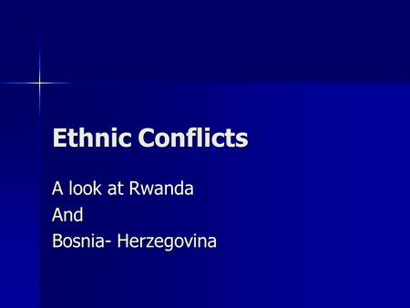 Ethnic Conflicts A look at Rwanda And Bosnia- Herzegovina.