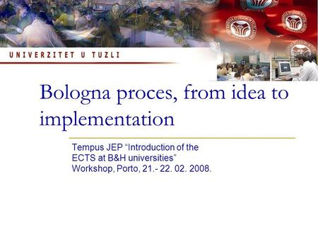 "Bologna proces, from idea to implementation Tempus JEP ""Introduction of the ECTS at B&H universities"" Workshop, Porto, 21.- 22. 02. 2008."