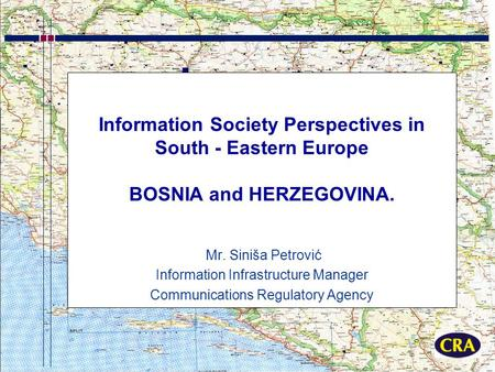 Information Society Perspectives in South - Eastern Europe BOSNIA and HERZEGOVINA. Mr. Siniša Petrović Information Infrastructure Manager Communications.