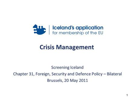 1 Crisis Management Screening Iceland Chapter 31, Foreign, Security and Defence Policy – Bilateral Brussels, 20 May 2011.