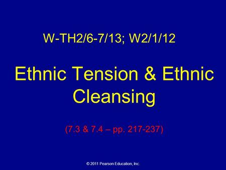 © 2011 Pearson Education, Inc. W-TH2/6-7/13; W2/1/12 Ethnic Tension & Ethnic Cleansing (7.3 & 7.4 – pp. 217-237)