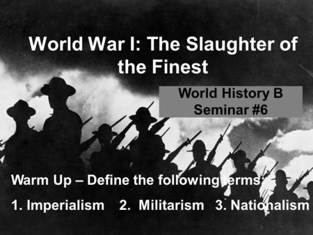 World War I: The Slaughter of the Finest World History B Seminar #6 Warm Up – Define the following terms: 1.Imperialism 2. Militarism 3. Nationalism.
