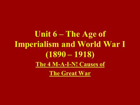 Unit 6 – The Age of Imperialism and World War I (1890 – 1918) The 4 M-A-I-N! Causes of The Great War.