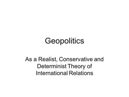 Geopolitics As a Realist, Conservative and Determinist Theory of International Relations.